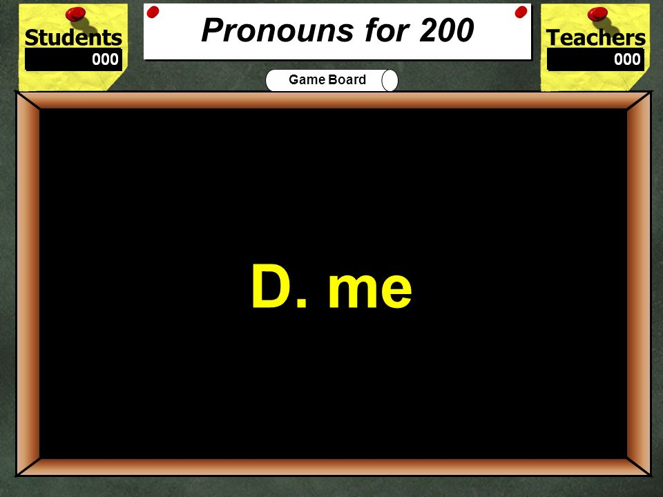 StudentsTeachers Game Board When he asked ___to dance, I nodded my head.