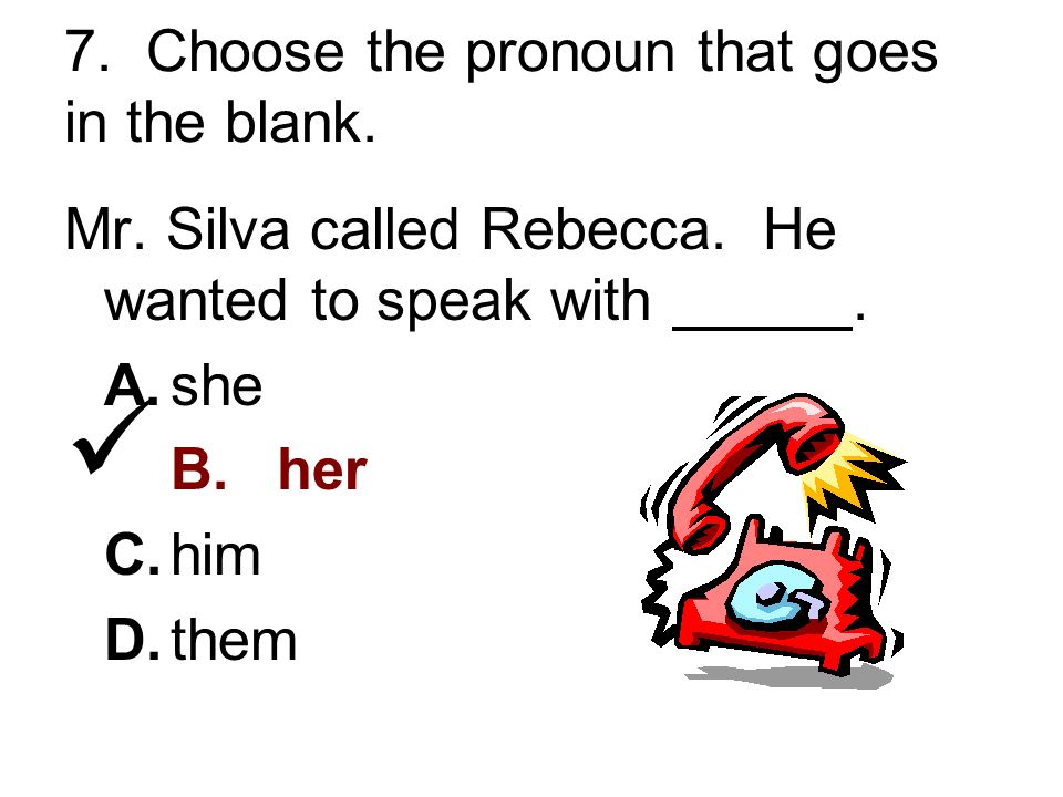 7. Choose the pronoun that goes in the blank. Mr.