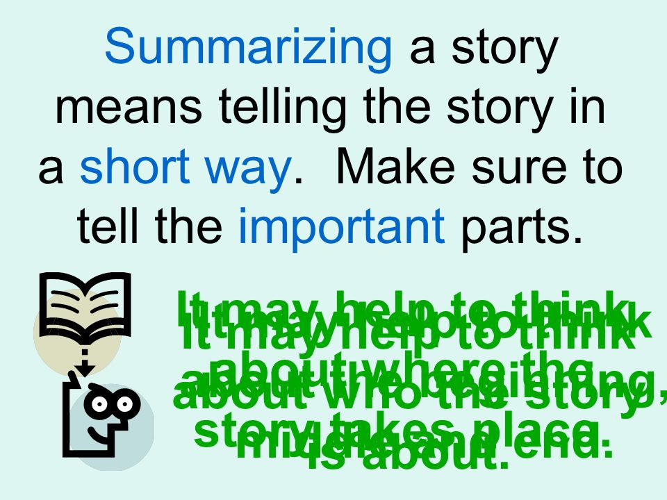 Summarizing a story means telling the story in a short way. Make sure to tell the important parts. It may help to think about who the story is about.