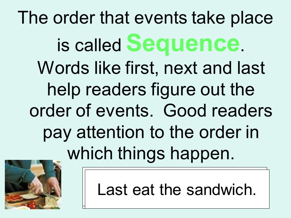 The order that events take place is called Sequence. Words like first, next and last help readers figure out the order of events. Good readers pay att