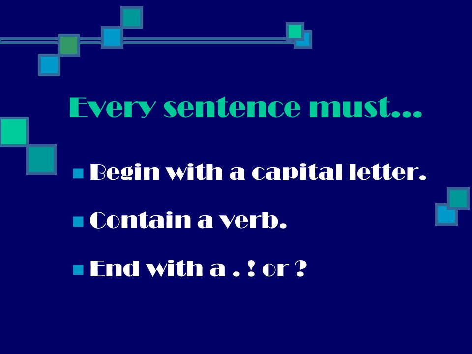 Every sentence must… Begin with a capital letter. Contain a verb. End with a. ! or ?