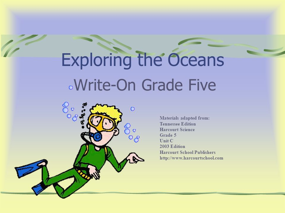 Exploring the Oceans Write-On Grade Five Materials adapted from: Tennessee Edition Harcourt Science Grade 5 Unit C 2003 Edition Harcourt School Publis
