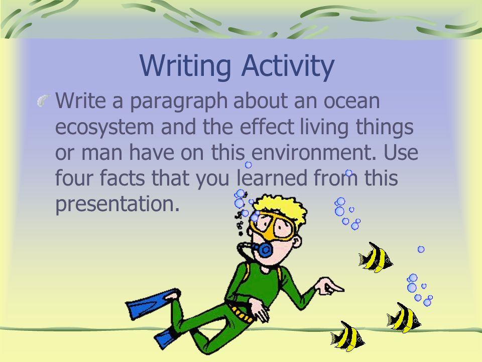 Writing Activity Write a paragraph about an ocean ecosystem and the effect living things or man have on this environment. Use four facts that you lear