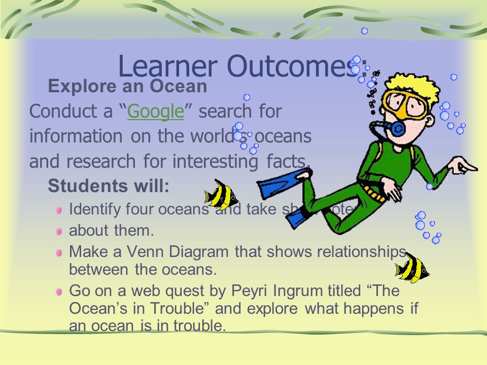 Learner Outcomes: Explore an Ocean Conduct a Google search forGoogle information on the worlds oceans and research for interesting facts. Students wil