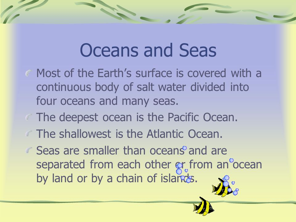 Oceans and Seas Most of the Earths surface is covered with a continuous body of salt water divided into four oceans and many seas. The deepest ocean i