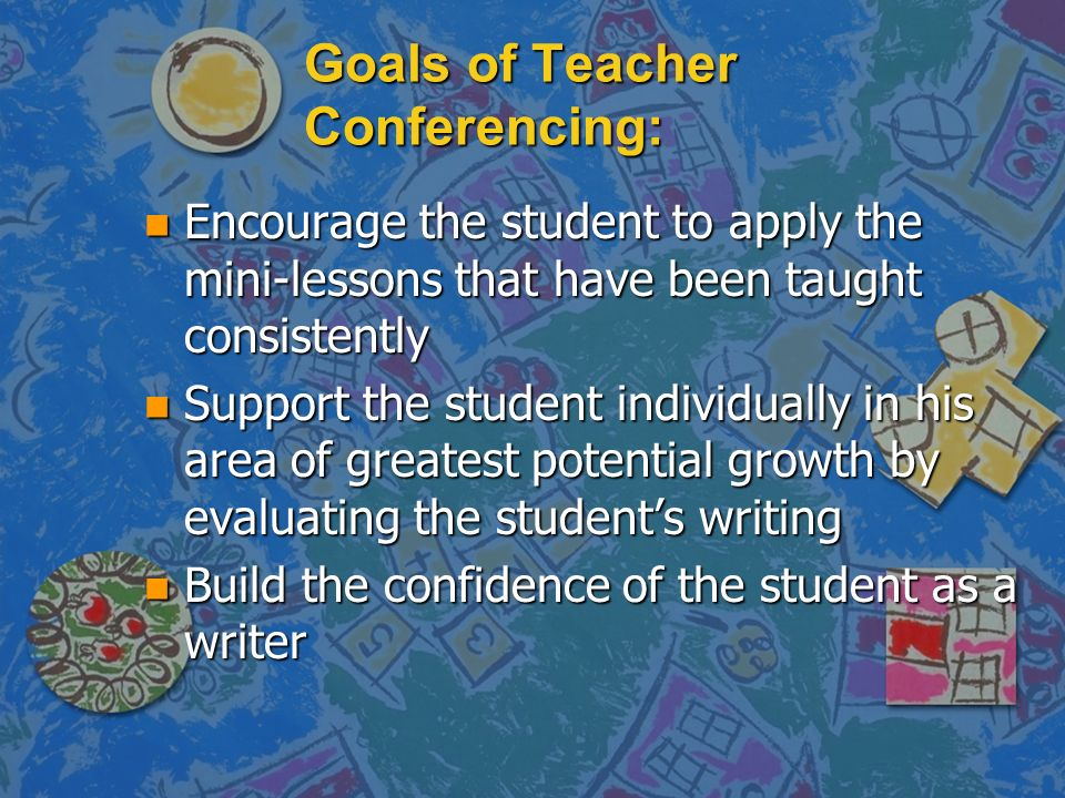 Goals of Teacher Conferencing: n Encourage the student to apply the mini-lessons that have been taught consistently n Support the student individually