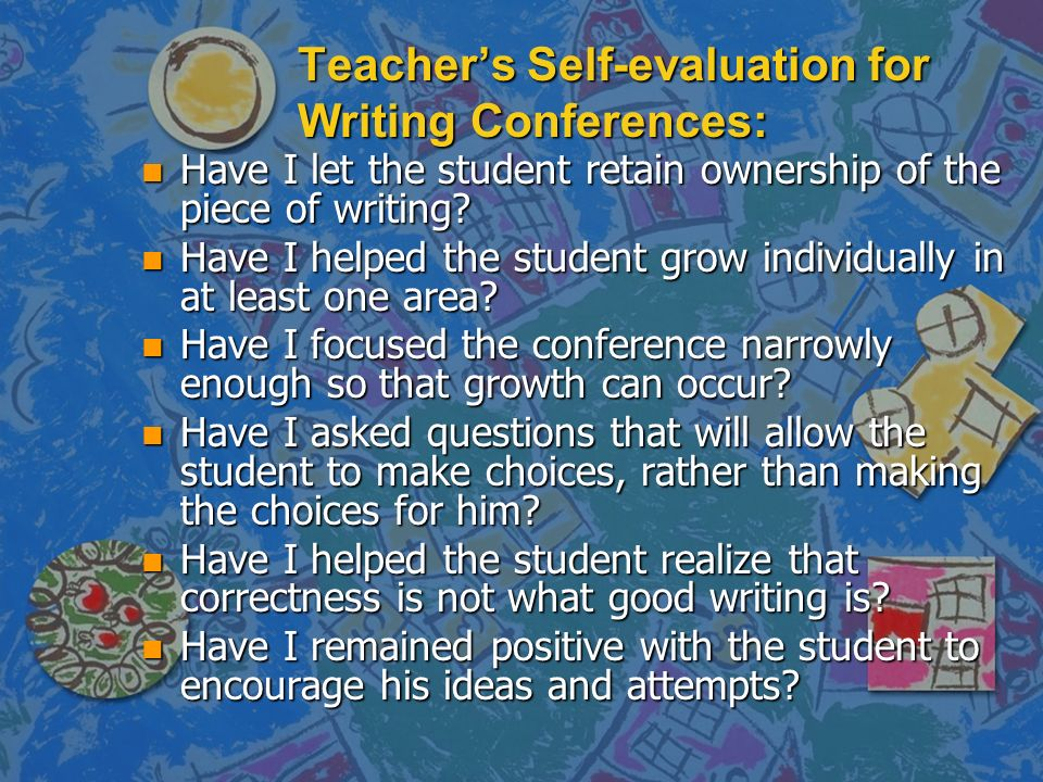 Teachers Self-evaluation for Writing Conferences: n Have I let the student retain ownership of the piece of writing? n Have I helped the student grow