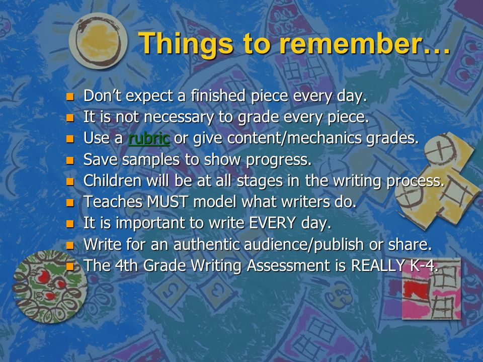 Things to remember… n Dont expect a finished piece every day. n It is not necessary to grade every piece. n Use a rubric or give content/mechanics gra
