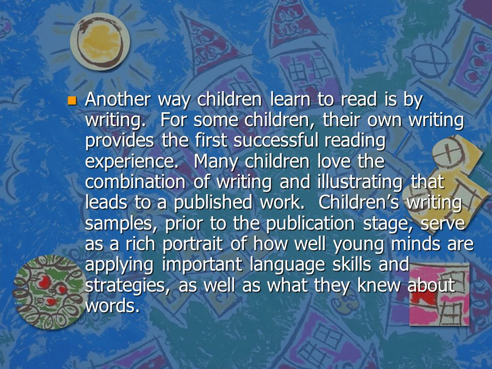n Another way children learn to read is by writing. For some children, their own writing provides the first successful reading experience. Many childr