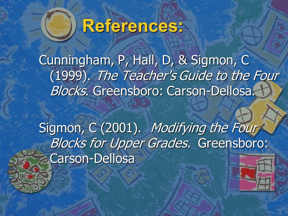 References: Cunningham, P, Hall, D, & Sigmon, C (1999). The Teacher's Guide to the Four Blocks. Greensboro: Carson-Dellosa. Sigmon, C (2001). Modifyin
