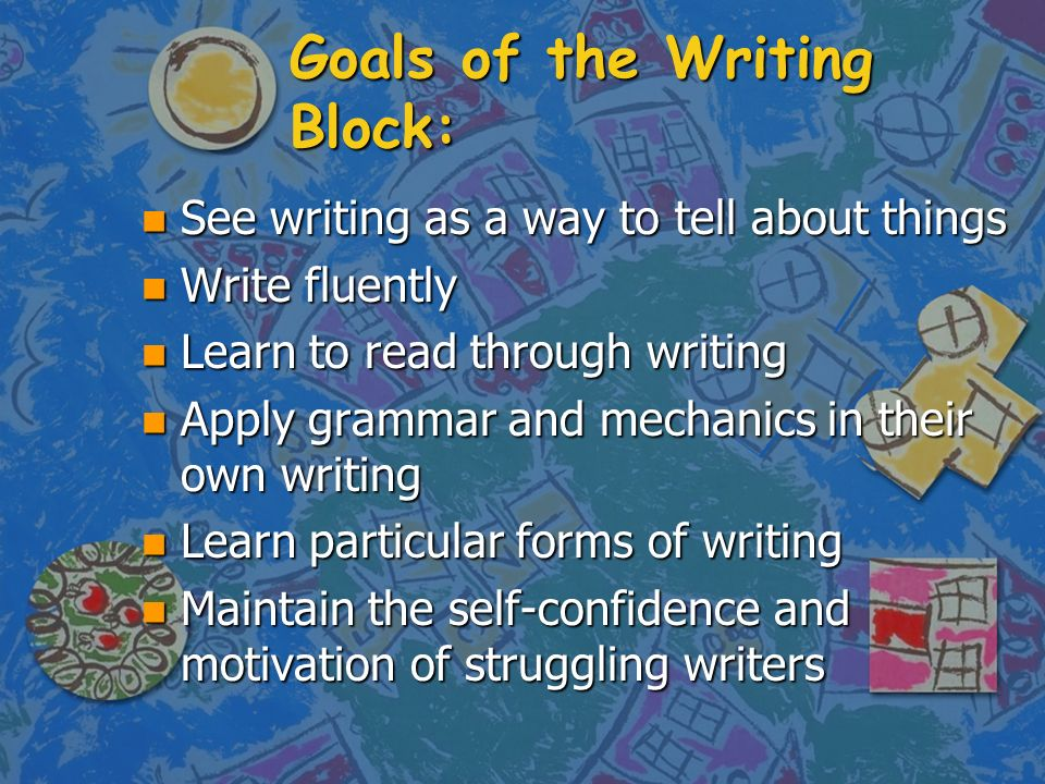 Goals of the Writing Block: n See writing as a way to tell about things n Write fluently n Learn to read through writing n Apply grammar and mechanics