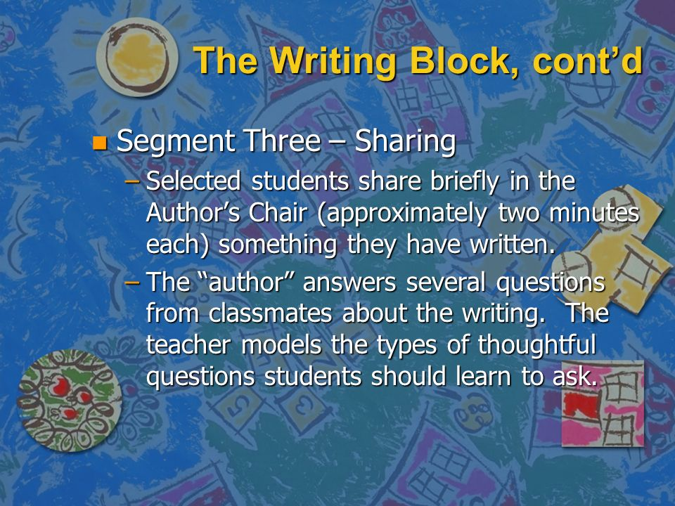 The Writing Block, contd n Segment Three – Sharing –Selected students share briefly in the Authors Chair (approximately two minutes each) something th