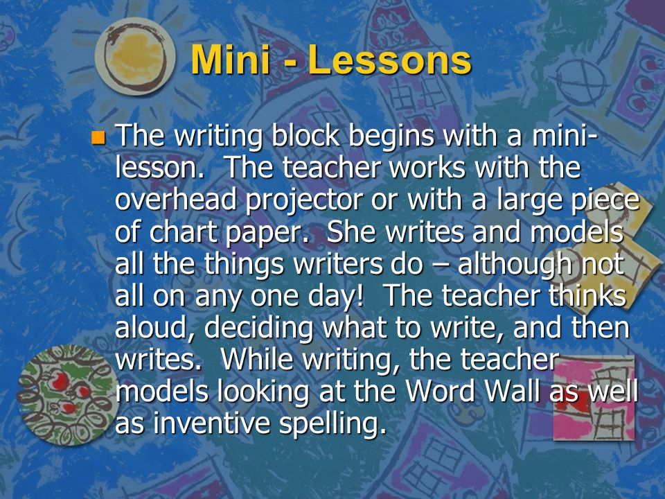 Mini - Lessons n The writing block begins with a mini- lesson. The teacher works with the overhead projector or with a large piece of chart paper. She