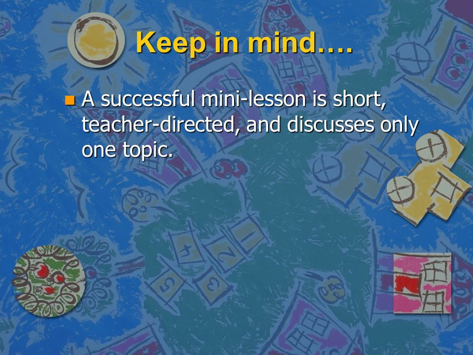 Keep in mind…. n A successful mini-lesson is short, teacher-directed, and discusses only one topic.