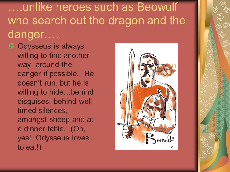 ….unlike heroes such as Beowulf who search out the dragon and the danger…. Odysseus is always willing to find another way around the danger if possibl