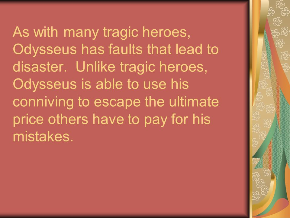 As with many tragic heroes, Odysseus has faults that lead to disaster.