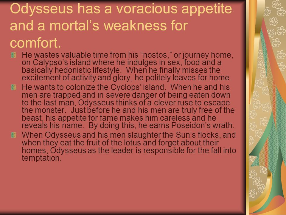 Odysseus has a voracious appetite and a mortals weakness for comfort. He wastes valuable time from his nostos, or journey home, on Calypsos island whe