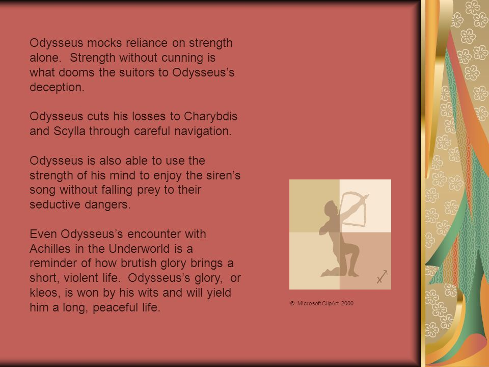 Odysseus mocks reliance on strength alone. Strength without cunning is what dooms the suitors to Odysseuss deception. Odysseus cuts his losses to Char