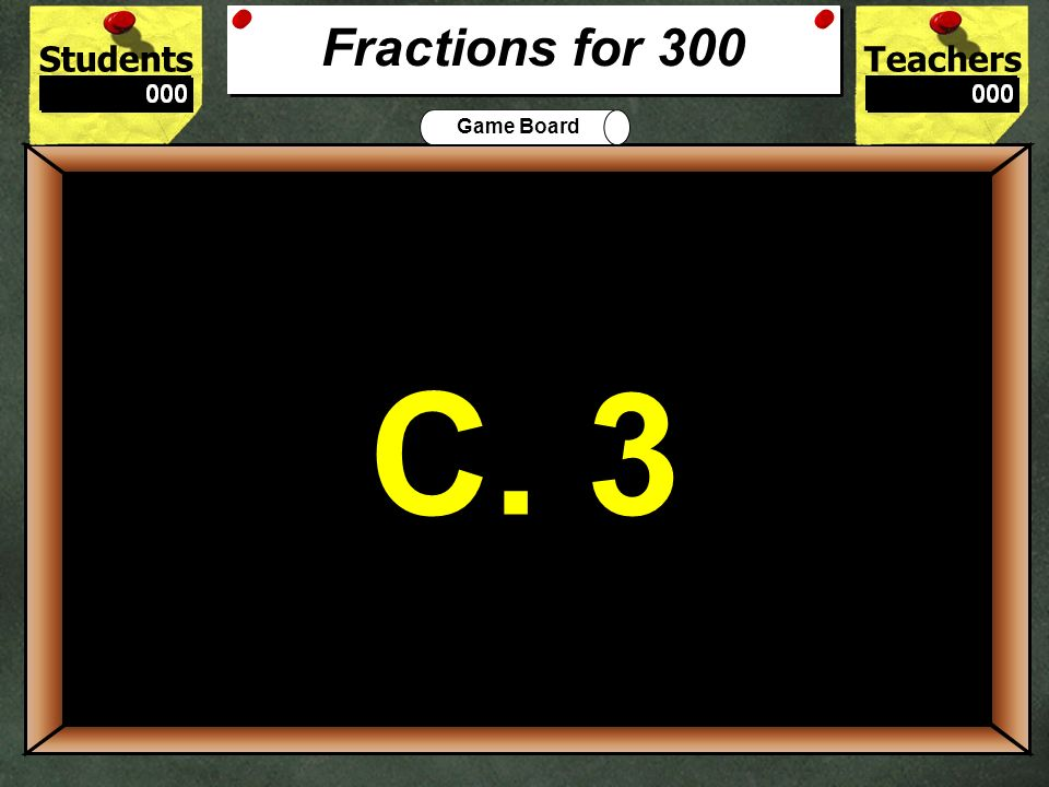 StudentsTeachers Game Board Find the missing number 12 = ? 20 10 a. 2 b. 6 c. 120 d. 22 200 B. 6 Fractions for 200