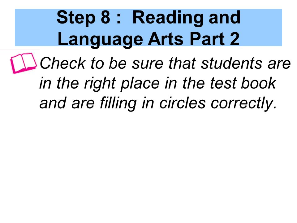 Step 8 : Reading and Language Arts Part 2 Check to be sure that students are in the right place in the test book and are filling in circles correctly.