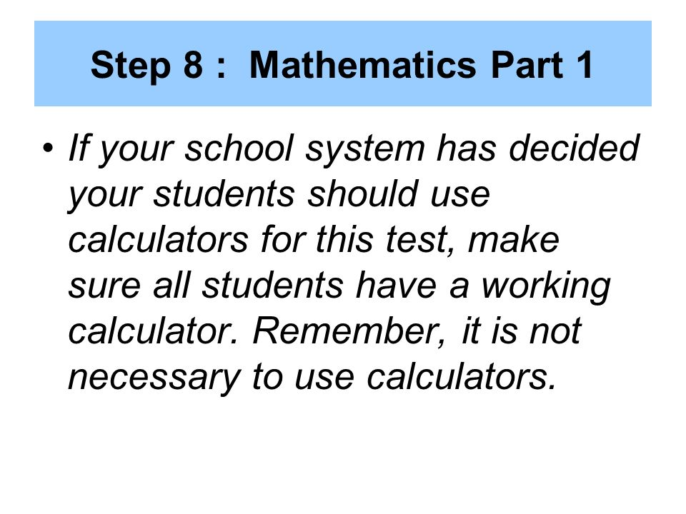 Step 8 : Mathematics Part 1 If your school system has decided your students should use calculators for this test, make sure all students have a working calculator.
