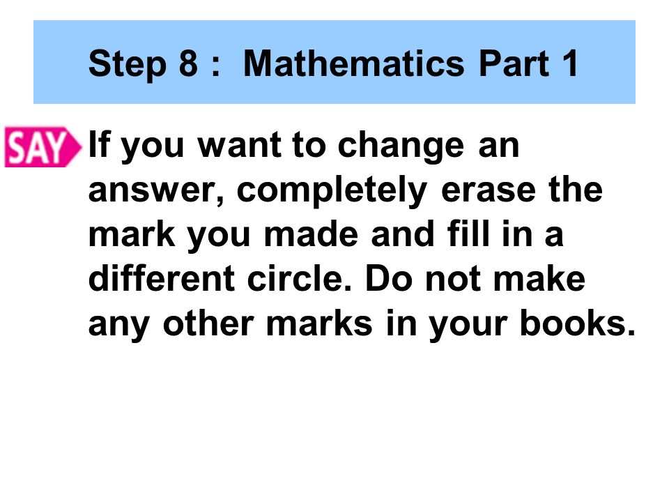 Step 8 : Mathematics Part 1 If you want to change an answer, completely erase the mark you made and fill in a different circle.