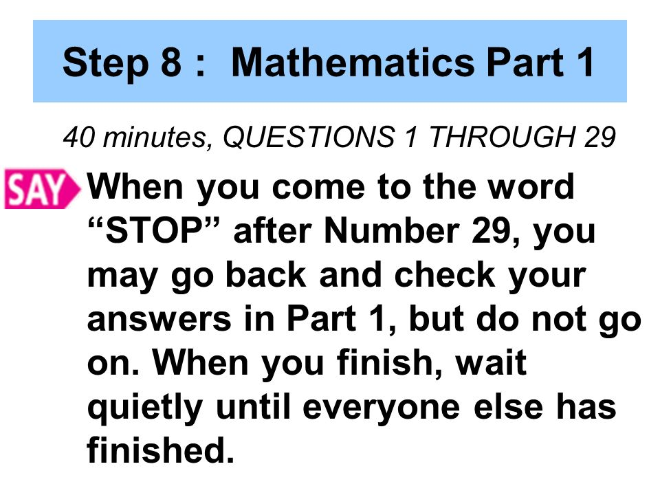 Step 8 : Mathematics Part 1 40 minutes, QUESTIONS 1 THROUGH 29 When you come to the word STOP after Number 29, you may go back and check your answers in Part 1, but do not go on.
