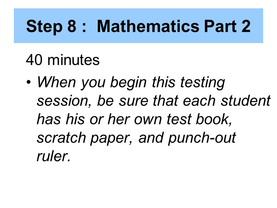 Step 8 : Mathematics Part 2 40 minutes When you begin this testing session, be sure that each student has his or her own test book, scratch paper, and punch-out ruler.