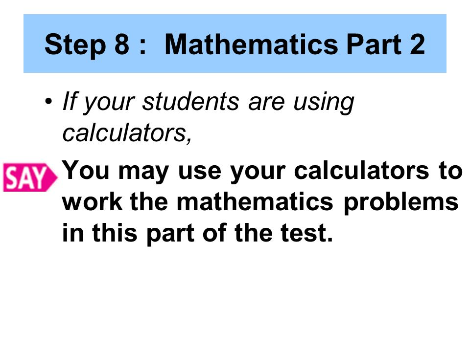 Step 8 : Mathematics Part 2 If your students are using calculators, You may use your calculators to work the mathematics problems in this part of the test.