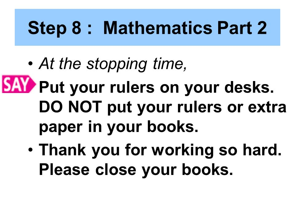 Step 8 : Mathematics Part 2 At the stopping time, Put your rulers on your desks.