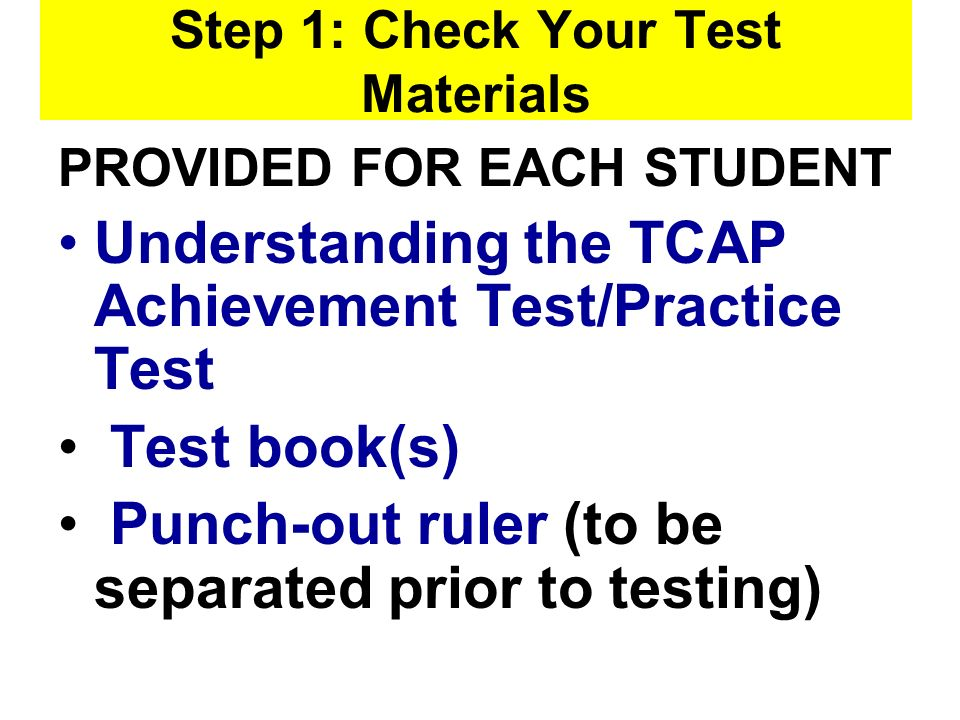 Step 1: Check Your Test Materials PROVIDED FOR EACH STUDENT Understanding the TCAP Achievement Test/Practice Test Test book(s) Punch-out ruler (to be separated prior to testing)