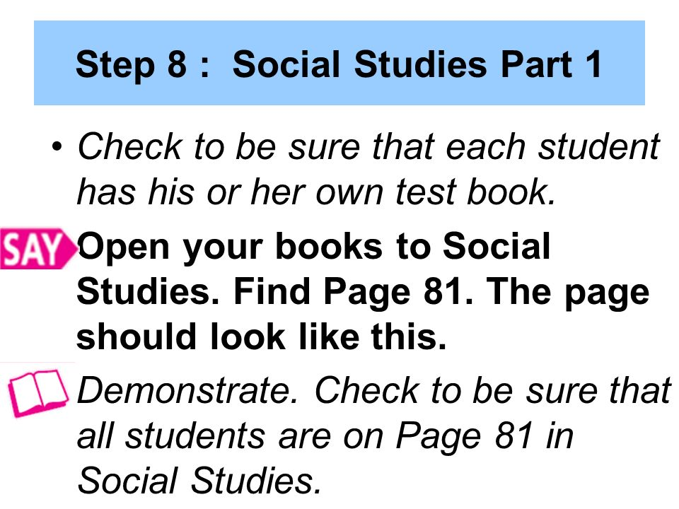 Step 8 : Social Studies Part 1 Check to be sure that each student has his or her own test book.