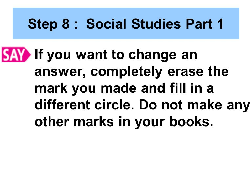 Step 8 : Social Studies Part 1 If you want to change an answer, completely erase the mark you made and fill in a different circle.