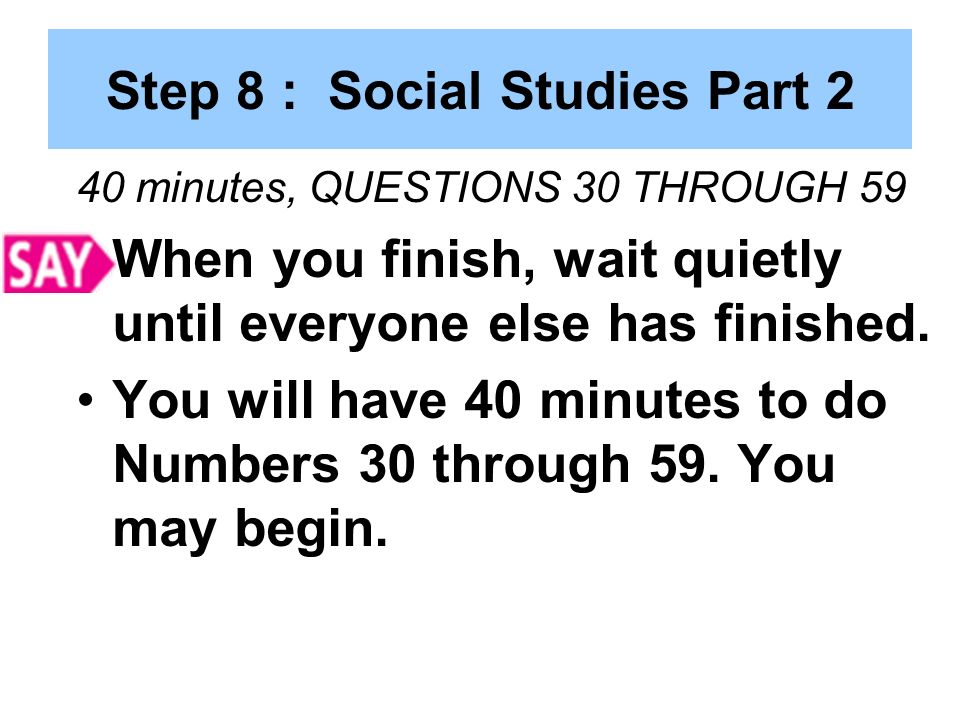 Step 8 : Social Studies Part 2 40 minutes, QUESTIONS 30 THROUGH 59 When you finish, wait quietly until everyone else has finished.