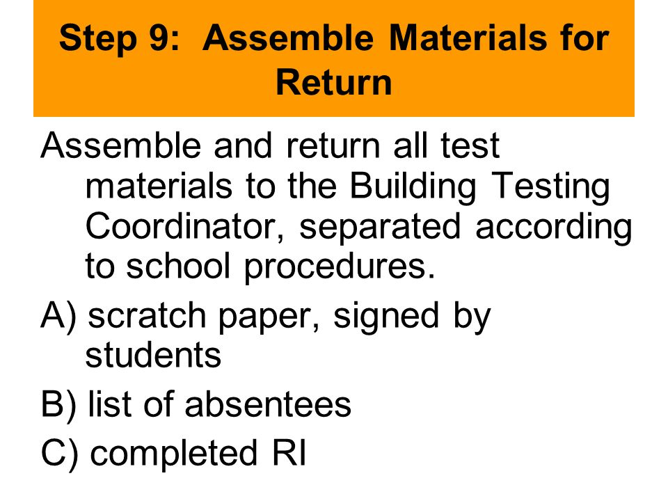 Step 9: Assemble Materials for Return Assemble and return all test materials to the Building Testing Coordinator, separated according to school procedures.