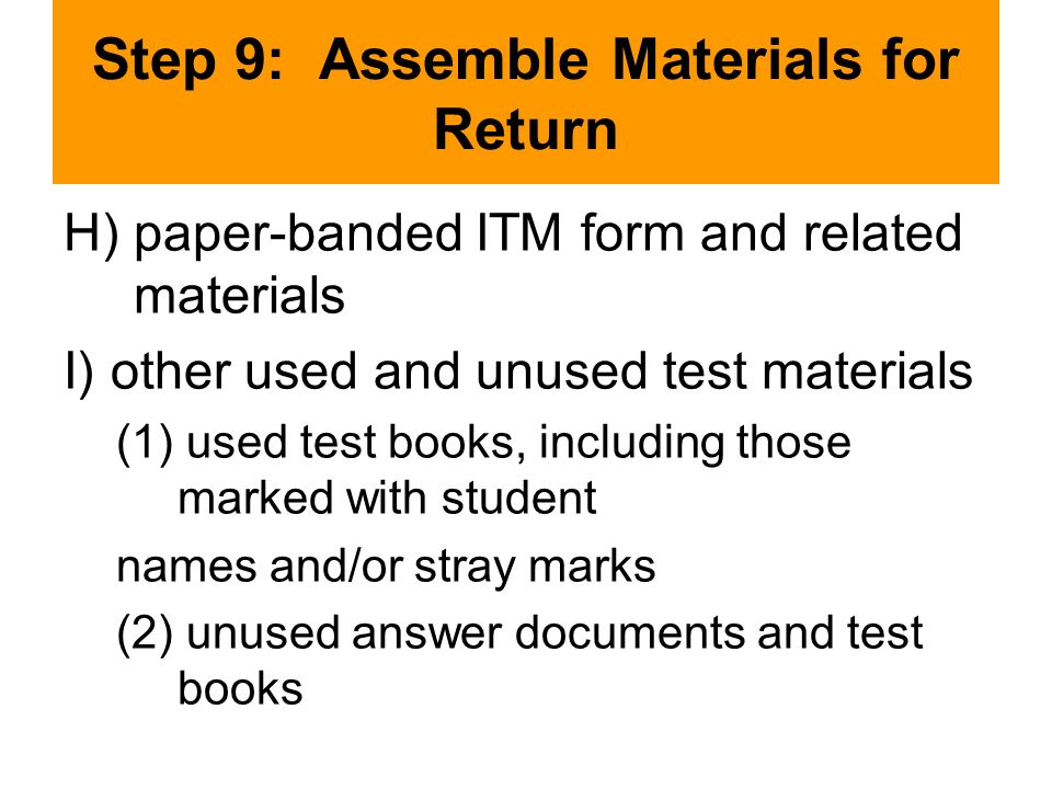 Step 9: Assemble Materials for Return H) paper-banded ITM form and related materials I) other used and unused test materials (1) used test books, including those marked with student names and/or stray marks (2) unused answer documents and test books