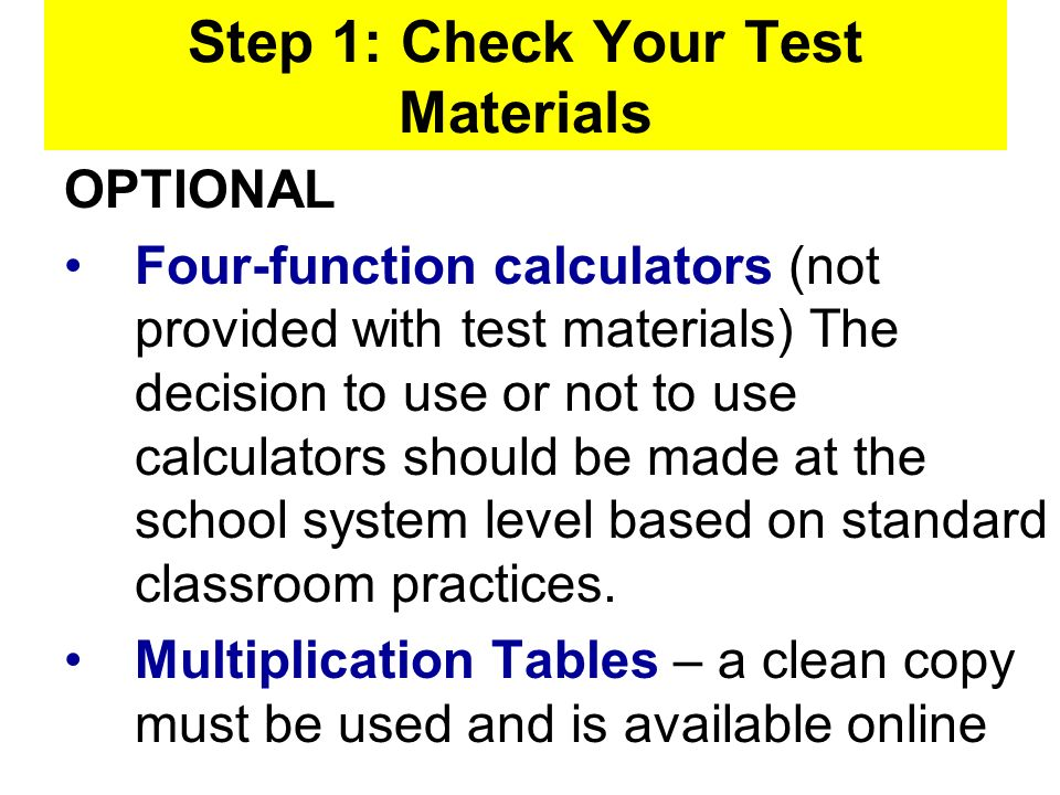 Step 1: Check Your Test Materials OPTIONAL Four-function calculators (not provided with test materials) The decision to use or not to use calculators should be made at the school system level based on standard classroom practices.