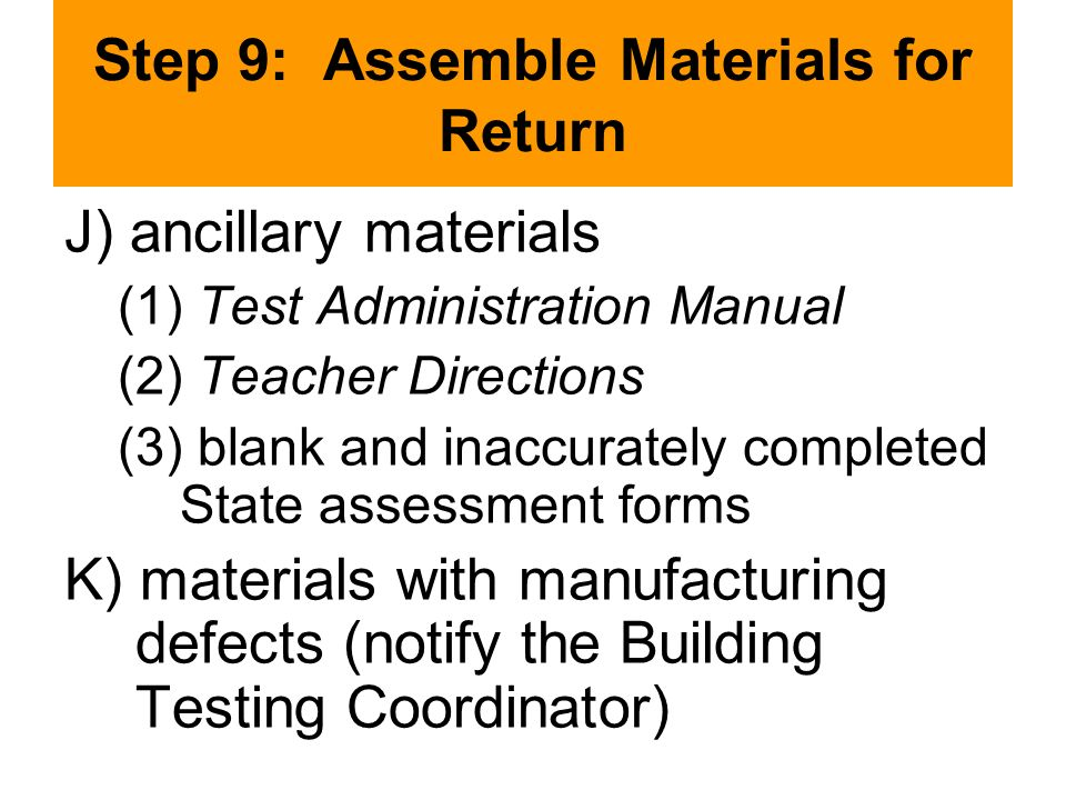 Step 9: Assemble Materials for Return J) ancillary materials (1) Test Administration Manual (2) Teacher Directions (3) blank and inaccurately completed State assessment forms K) materials with manufacturing defects (notify the Building Testing Coordinator)