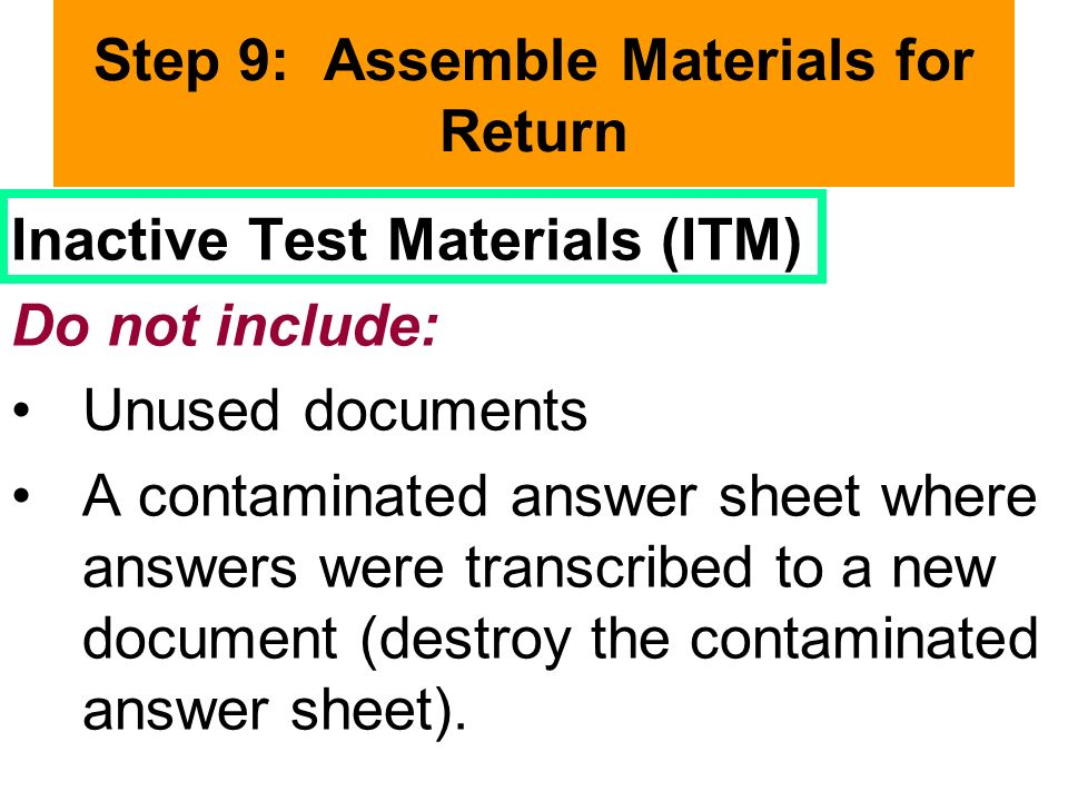 Step 9: Assemble Materials for Return Inactive Test Materials (ITM) Do not include: Unused documents A contaminated answer sheet where answers were transcribed to a new document (destroy the contaminated answer sheet).