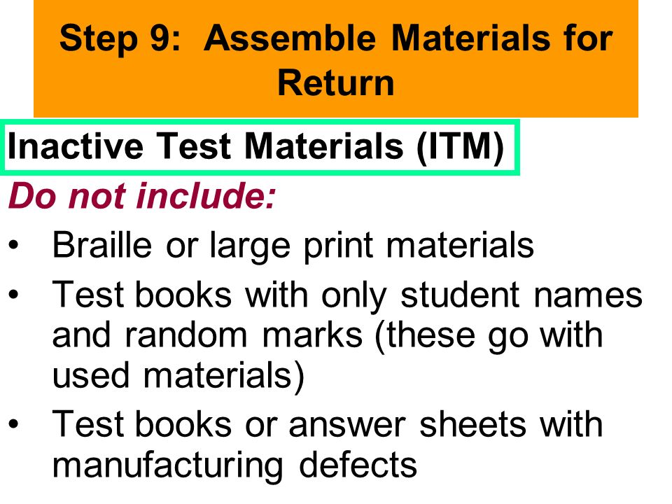 Step 9: Assemble Materials for Return Inactive Test Materials (ITM) Do not include: Braille or large print materials Test books with only student names and random marks (these go with used materials) Test books or answer sheets with manufacturing defects