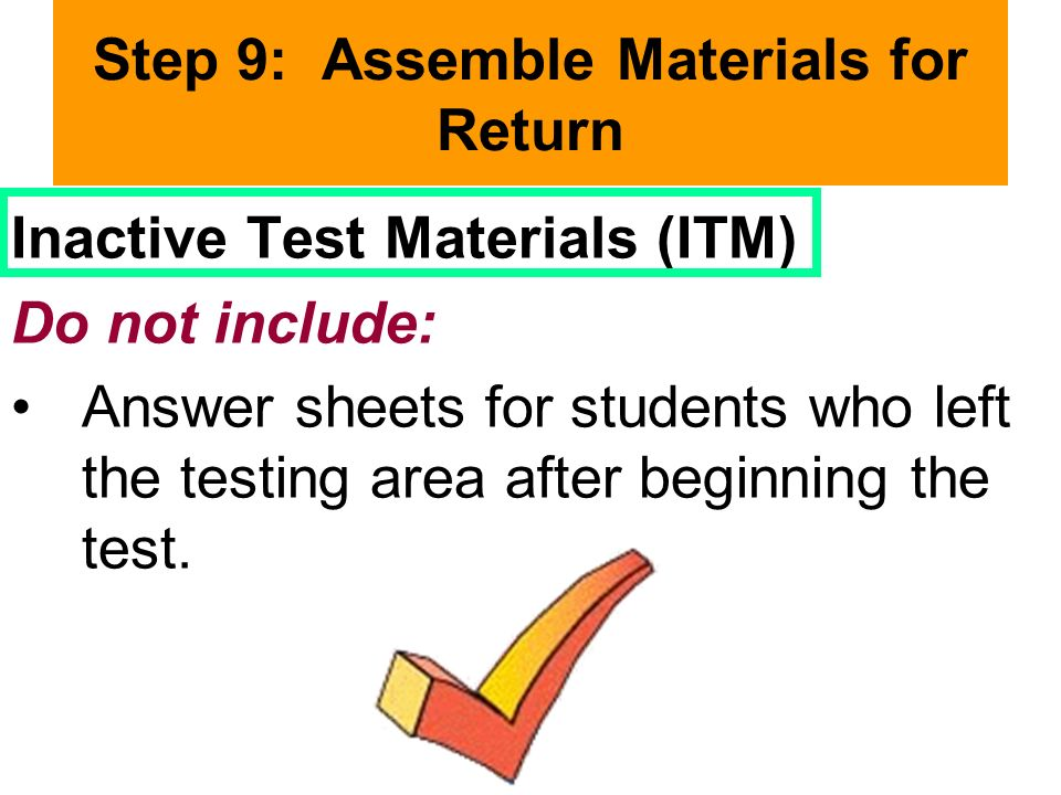 Step 9: Assemble Materials for Return Inactive Test Materials (ITM) Do not include: Answer sheets for students who left the testing area after beginning the test.