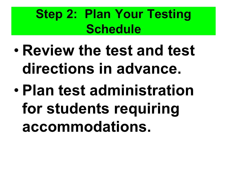 Step 2: Plan Your Testing Schedule Review the test and test directions in advance.