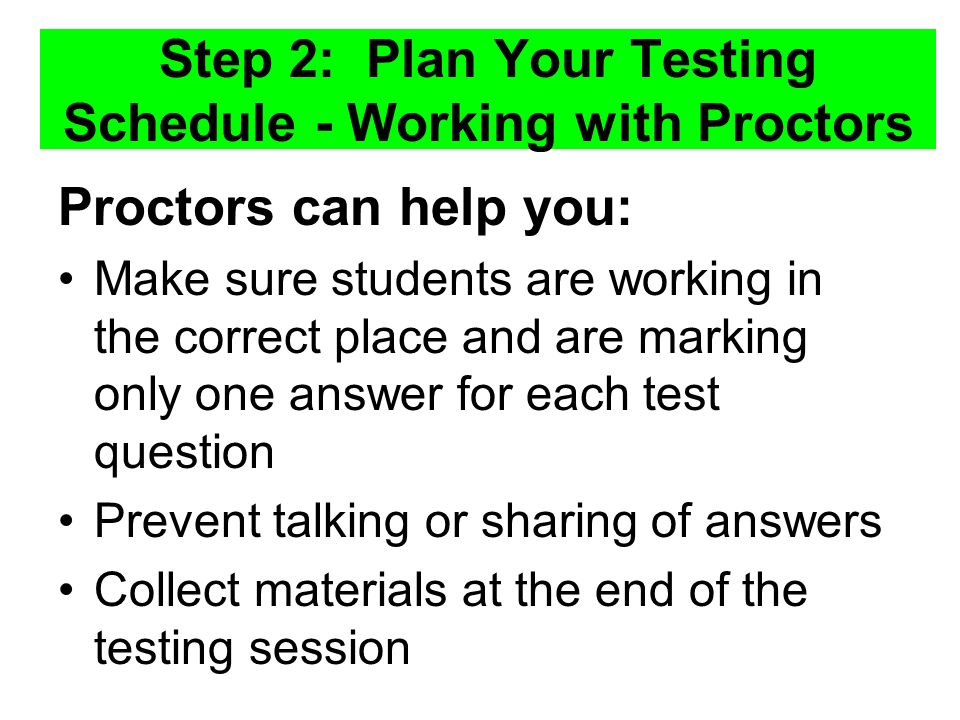 Step 2: Plan Your Testing Schedule - Working with Proctors Proctors can help you: Make sure students are working in the correct place and are marking only one answer for each test question Prevent talking or sharing of answers Collect materials at the end of the testing session