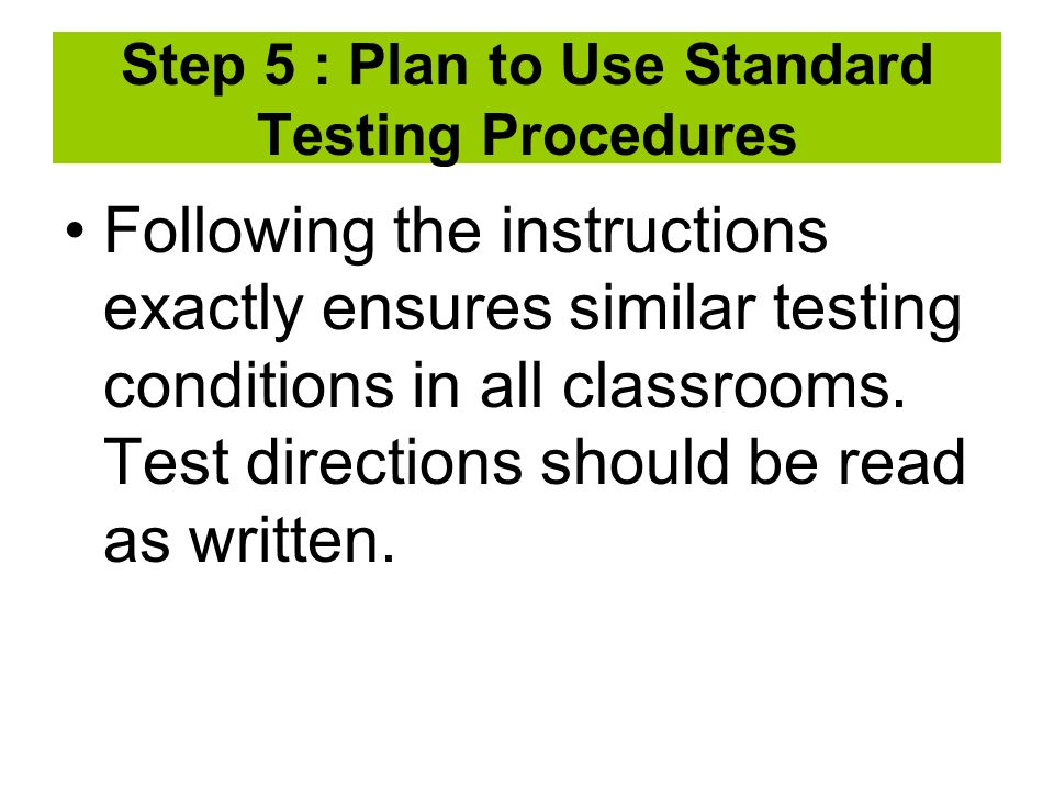 Step 5 : Plan to Use Standard Testing Procedures Following the instructions exactly ensures similar testing conditions in all classrooms.