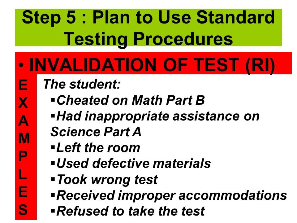 INVALIDATION OF TEST (RI) The student: Cheated on Math Part B Had inappropriate assistance on Science Part A Left the room Used defective materials Took wrong test Received improper accommodations Refused to take the test Step 5 : Plan to Use Standard Testing Procedures EXAMPLESEXAMPLES