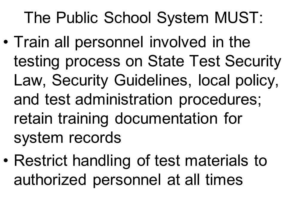 The Public School System MUST: Train all personnel involved in the testing process on State Test Security Law, Security Guidelines, local policy, and test administration procedures; retain training documentation for system records Restrict handling of test materials to authorized personnel at all times