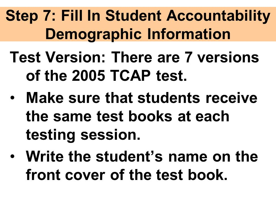 Step 7: Fill In Student Accountability Demographic Information Test Version: There are 7 versions of the 2005 TCAP test.