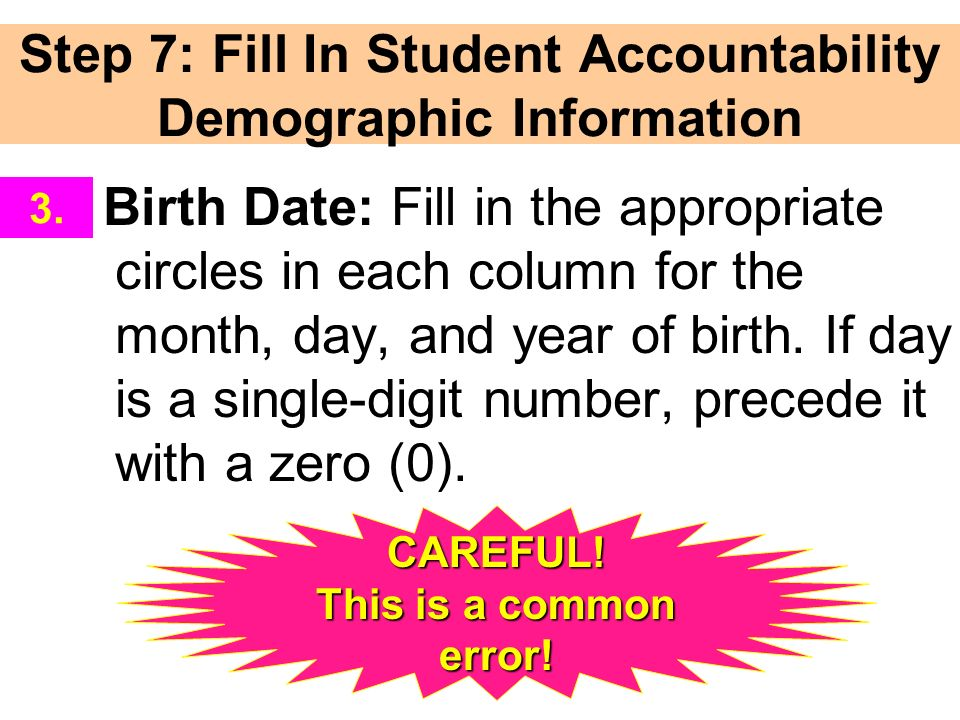 Step 7: Fill In Student Accountability Demographic Information Birth Date: Fill in the appropriate circles in each column for the month, day, and year of birth.