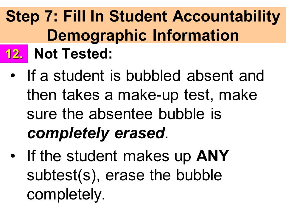 Step 7: Fill In Student Accountability Demographic Information Not Tested: If a student is bubbled absent and then takes a make-up test, make sure the absentee bubble is completely erased.