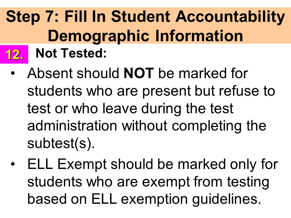 Step 7: Fill In Student Accountability Demographic Information Not Tested: Absent should NOT be marked for students who are present but refuse to test or who leave during the test administration without completing the subtest(s).